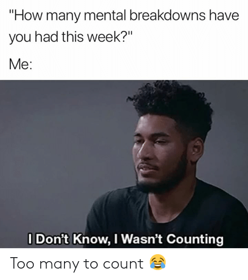 "I Dont Know I Wasnt Counting: ""How many mental breakdowns have  you had this week?""  Me:  I Don't Know, I Wasn't Counting Too many to count 😂"