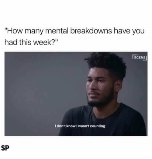 "I Dont Know I Wasnt Counting: ""How many mental breakdowns have you  had this week?""  SCENE  I don't know I wasn't counting  SP"