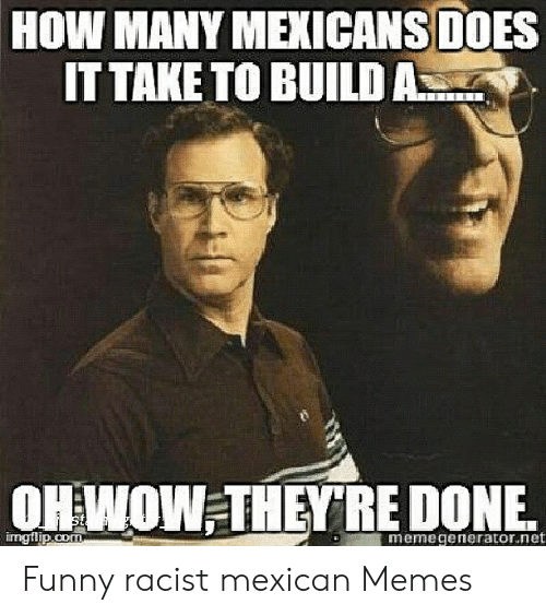 Funny Racist Memes: HOW MANY MEXICANS DOES  IT TAKE TO BUILDA  OH WOW THEY RE DONE.  emegenerator.net Funny racist mexican Memes