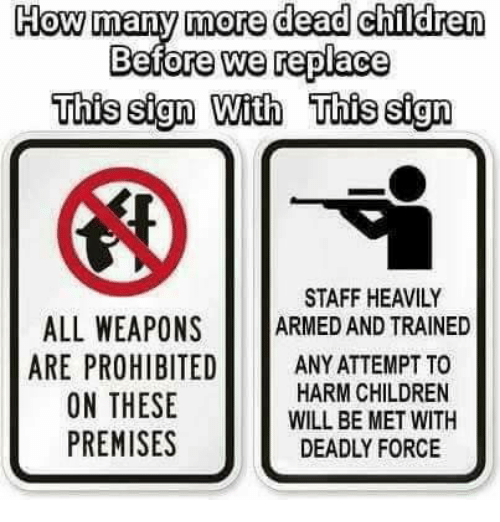 Children, Memes, and 🤖: How many more dead children  Before we replace  This sign With This sign  STAFF HEAVILY  ALL WEAPONS RD AND TRAINED  ARE PROHIBITEDANY ATTEMPT TO  ON THESE  PREMISES  HARM CHILDREN  WILL BE MET WITH  DEADLY FORCE