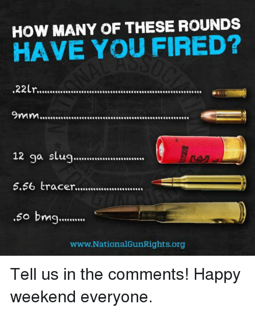 bmg: HOW MANY OF THESE ROUNDS  HAVE YOU FIRED?  .22Lr...............................................................  12 ga slug...........................  5.66 tracer..........................  .60 bmg..........  www. National GunRights org Tell us in the comments! Happy weekend everyone.