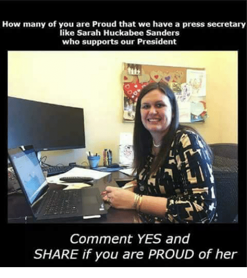 huckabee: How many of yiou sarah udckabtews ahnvers press secretary  like Sarah Huckabee Sanders  who supports our President  Comment YES and  SHARE if you are PROUD of her