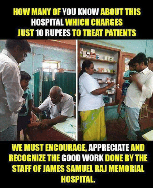 hospitable: HOW MANY OF YOU KNOW ABOUT THIS  HOSPITAL WHICH CHARGES  JUST 10 RUPEES TO TREAT PATIENTS  WEMUSTENCOURAGE, APPRECIATE AND  RECOGNIZE THE GOOD WORK DONE BYTHE  STAFFOFJAMES SAMUEL RAU MEMORIAL  HOSPITAL.
