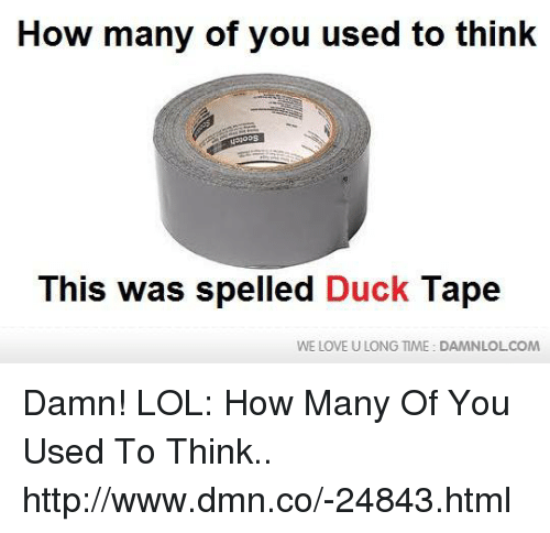 duck tape: How many of you used to think  This was spelled Duck Tape  WE LOVE U LONG TIME DAMNLOLCOM Damn! LOL: How Many Of You Used To Think.. http://www.dmn.co/-24843.html