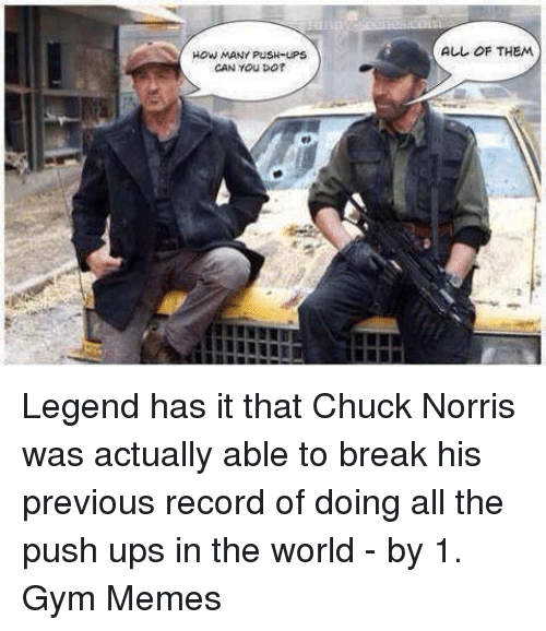 Chuck, Legend, and Legends: HOW MANY PUSH-UPS  CAN YOU DO?  ALL OF THEM Legend has it that Chuck Norris was actually able to break his previous record of doing all the push ups in the world - by 1. 