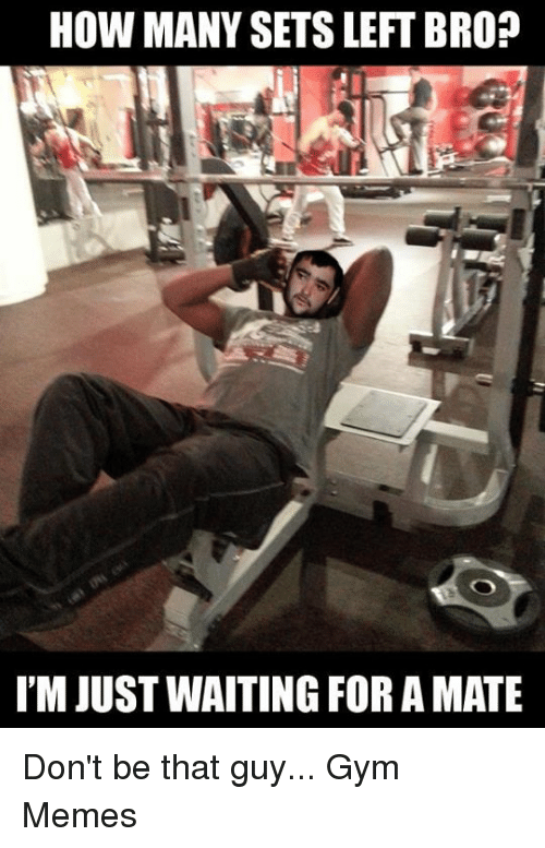 dont be that guy: HOW MANY SETS LEFT BRO?  I'MJUST WAITING FOR A MATE Don't be that guy...   Gym Memes