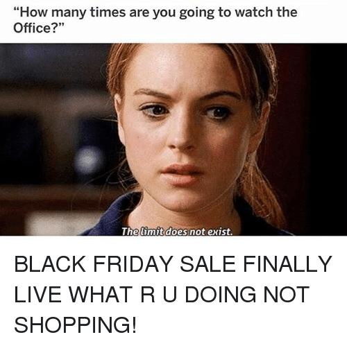 """Black Friday, Friday, and How Many Times: """"How many times are you going to watch the  Office?""""  Thelimit does not exist BLACK FRIDAY SALE FINALLY LIVE WHAT R U DOING NOT SHOPPING!"""