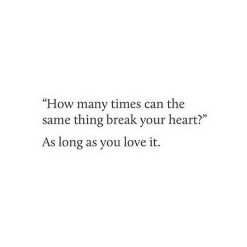 """how many times: """"How many times can the  same thing break your heart?""""  As long as you love it."""