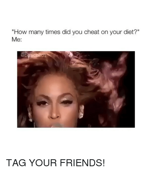 "Friends, How Many Times, and Girl Memes: ""How many times did you cheat on your diet?""  Me: TAG YOUR FRIENDS!"