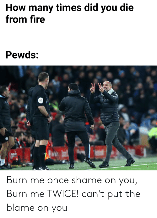 did you die: How many times did you die  from fire  Pewds: Burn me once shame on you, Burn me TWICE! can't put the blame on you