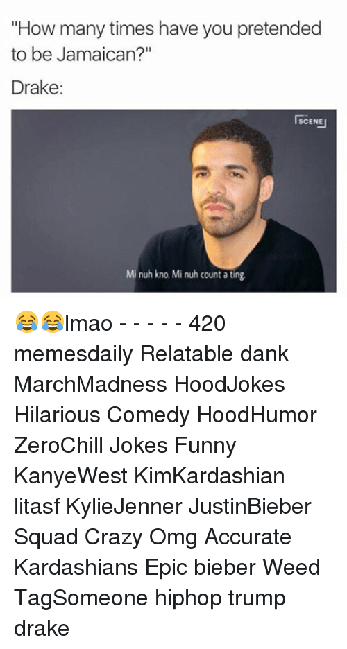 "Crazy, Dank, and Drake: ""How many times have you pretended  to be Jamaican?""  Drake  I SCENE  Mi nuh kno. Mi nuh count ating 😂😂lmao - - - - - 420 memesdaily Relatable dank MarchMadness HoodJokes Hilarious Comedy HoodHumor ZeroChill Jokes Funny KanyeWest KimKardashian litasf KylieJenner JustinBieber Squad Crazy Omg Accurate Kardashians Epic bieber Weed TagSomeone hiphop trump drake"