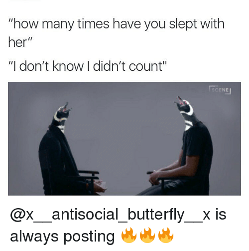 "Antisociable: ""how many times have you slept with  her  II  ""I don't know I didn't count""  CENEu @x__antisocial_butterfly__x is always posting 🔥🔥🔥"