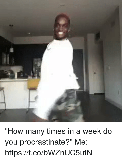"""Funny, How Many Times, and How: """"How many times in a week do you procrastinate?""""  Me: https://t.co/bWZnUC5utN"""