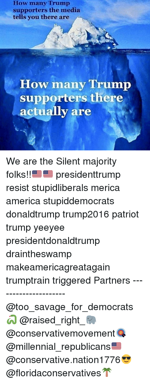 America, Memes, and Savage: How many Trump  supporters the media  tells you there are  How many Trump  supporters there  ac  v are We are the Silent majority folks!!🇺🇸🇺🇸 presidenttrump resist stupidliberals merica america stupiddemocrats donaldtrump trump2016 patriot trump yeeyee presidentdonaldtrump draintheswamp makeamericagreatagain trumptrain triggered Partners --------------------- @too_savage_for_democrats🐍 @raised_right_🐘 @conservativemovement🎯 @millennial_republicans🇺🇸 @conservative.nation1776😎 @floridaconservatives🌴
