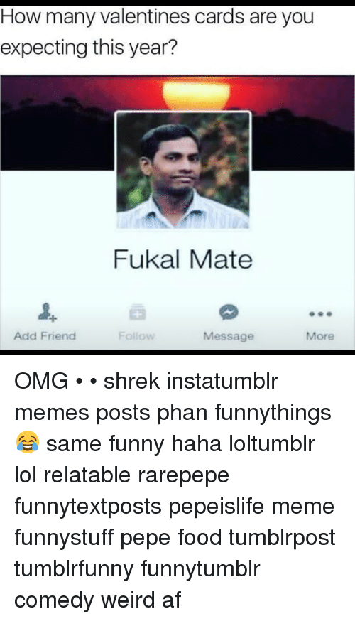 Memes, Shrek, and Valentine's Card: How many Valentines cards are you  expecting this year?  Fukal Mate  Add Friend  Follow  Message  More OMG • • shrek instatumblr memes posts phan funnythings 😂 same funny haha loltumblr lol relatable rarepepe funnytextposts pepeislife meme funnystuff pepe food tumblrpost tumblrfunny funnytumblr comedy weird af