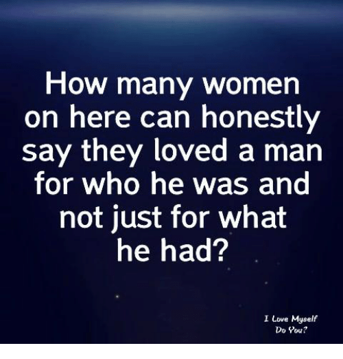 Love, Women, and How: How many women  on here can honestly  say they loved a man  for who he was and  not just for what  he had?  I Love Myself  Do Pou?