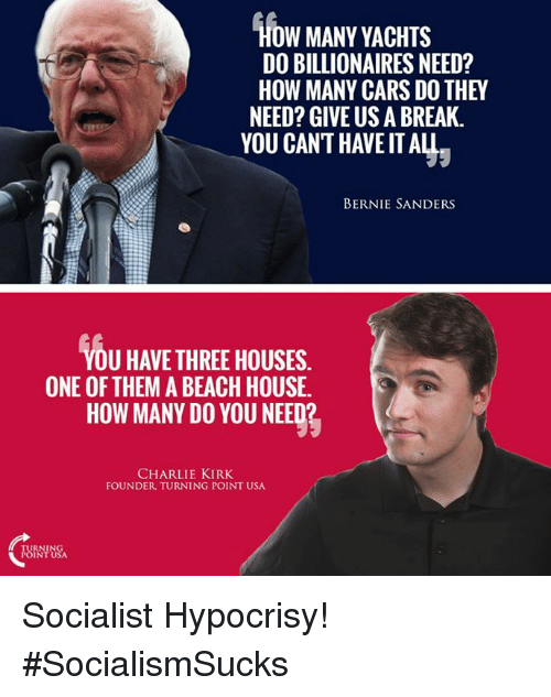 Bernie Sanders, Charlie, and Memes: HOW MANY YACHTS  DO BILLIONAIRES NEED?  HOW MANY CARSDOTHEY  NEED? GIVE US A BREAK.  YOU CAN'T HAVE IT ALL  BERNIE SANDERS  U HAVETHREEHOUSES.  ONE OF THEM A BEACH HOUSE.  HOW MANY DO YOU NEED?  CHARLIE KIRK  FOUNDER TURNING POINT USA  POINT USA Socialist Hypocrisy! #SocialismSucks