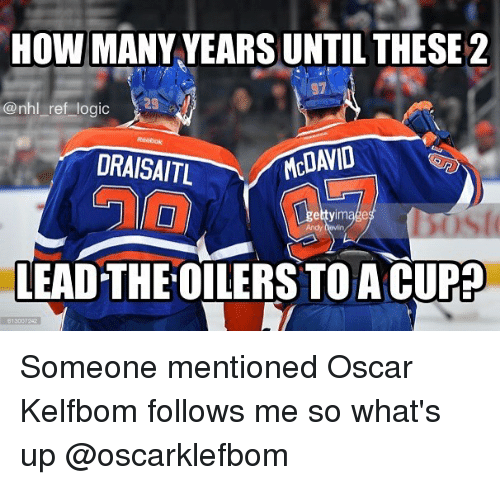 how-many-years: HOW MANY YEARS UNTIL THESE 2  @nhl ref logic  DRAISAITL  MCDAVID  Andy hevin  LEAD THE OILERS TO A CUP# Someone mentioned Oscar Kelfbom follows me so what's up @oscarklefbom