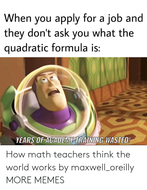 teachers: How math teachers think the world works by maxwell_oreilly MORE MEMES