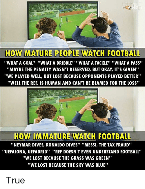 "Football, Memes, and Neymar: HOW MATURE PEOPLE WATCH FOOTBALL  WHAT A GOAL''  ""WHAT A DRIBBLE"" ""WHAT A TACKLE"" ""WHAT A PASS""  MAYBE THE PENALTY WASN'T DESERVED, BUT OKAY, IT'S GIVEN  ""WE PLAYED WELL, BUT LOST BECAUSE 0PPONENTS PLAYED BETTER""  ""WELL THE REF. IS HUMAN AND CAN'T BE BLAMED FOR THE LOSS""  HOW IMMATURE WATCH FOOTBALL  ""NEYMAR DIVES, RONALDO DIVES'' ''MESSI, THE TAX FRAUD""  ''UEFALONA, UEFADRID"" ""REF DOESN'T EVEN UNDERSTAND FOOTBALL  ""WE LOST BECAUSE THE GRASS WAS GREEN""  ""WE LOST BECAUSE THE SKY WAS BLUE"" True"