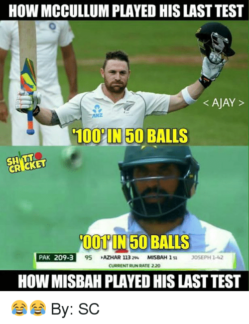 Memes, Run, and Cricket: HOW MCCULLUM PLAYED HIS LAST TEST  AJAY  1000 IN 50 BALLS  CRICKET  001 IN 50 BALLS  PAK 209-3  95 AZHAR 11320.  MISBAH l SI JOSEPH 1 42  CURRENT RUN RATE 220  HOW MISBAH PLAYED HISLASTTEST 😂😂  By: SC