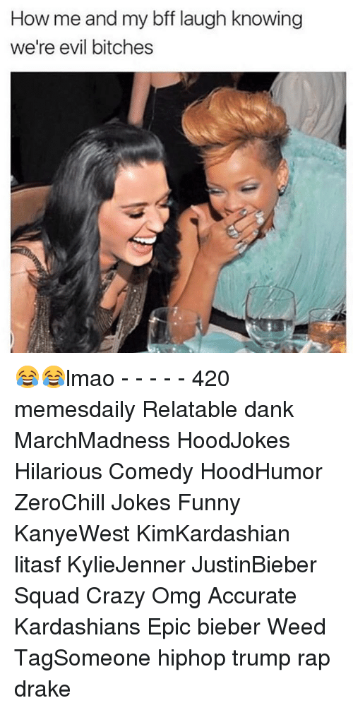 Drake, Kardashians, and Memes: How me and my bff laugh knowing  we're evil bitches 😂😂lmao - - - - - 420 memesdaily Relatable dank MarchMadness HoodJokes Hilarious Comedy HoodHumor ZeroChill Jokes Funny KanyeWest KimKardashian litasf KylieJenner JustinBieber Squad Crazy Omg Accurate Kardashians Epic bieber Weed TagSomeone hiphop trump rap drake