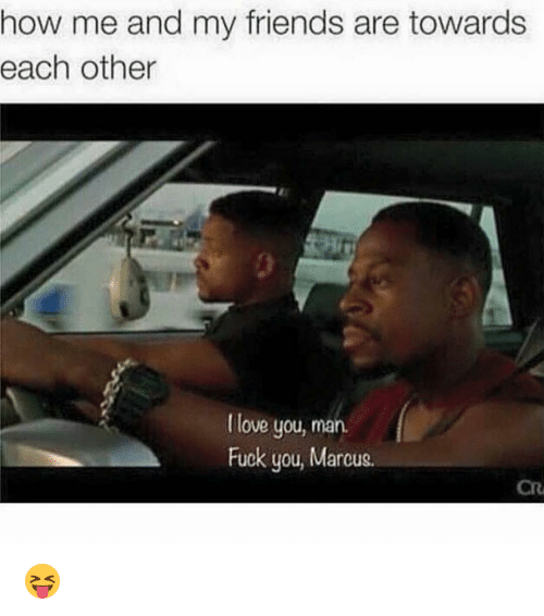 Fuck You, Funny, and  Love You Man: how me and my friends are towards  each other  love you, man.  Fuck you, Marcus. 😝