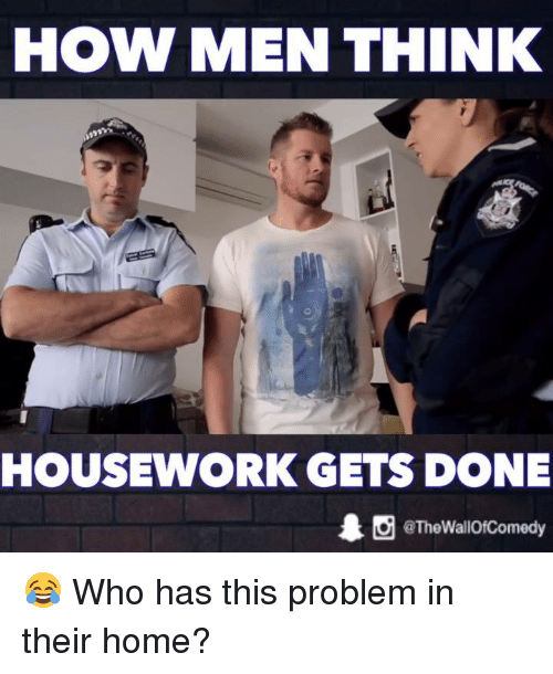 Housework: HOW MEN THINK  HOUSEWORK GETS DONE  1 O @The WallOfComedy 😂 Who has this problem in their home?