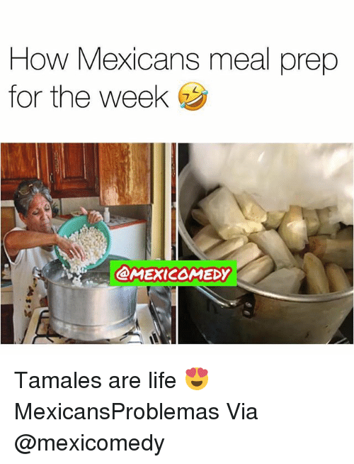 Life, Memes, and 🤖: How Mexicans meal prep  for the week  @MEXICOMEDY Tamales are life 😍 MexicansProblemas Via @mexicomedy