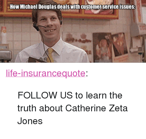 """michael douglas: How Michael Douglas dealswith customer service issues <p><a href=""""http://life-insurancequote.tumblr.com/post/150116757420/follow-us-to-learn-the-truth-about-catherine-zeta"""" class=""""tumblr_blog"""">life-insurancequote</a>:</p><blockquote><p>FOLLOW US to learn the truth about Catherine Zeta Jones<br/></p></blockquote>"""