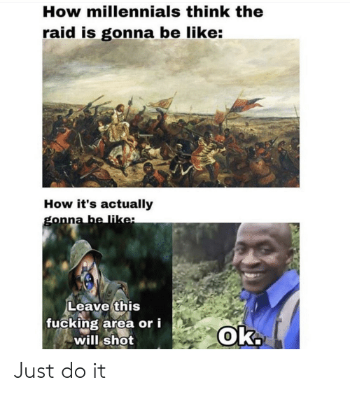 Just do it: How millennials think the  raid is gonna be like:  How it's actually  gonna be like:  Leave this  fucking area or i  will shot  Ok. Just do it
