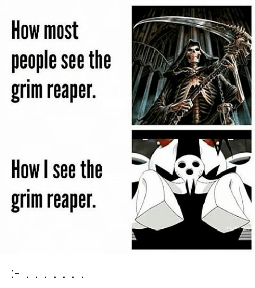 grim reapers: How most  people see the  grim reaper.  How I see the  grim reaper :- . . . . . . .