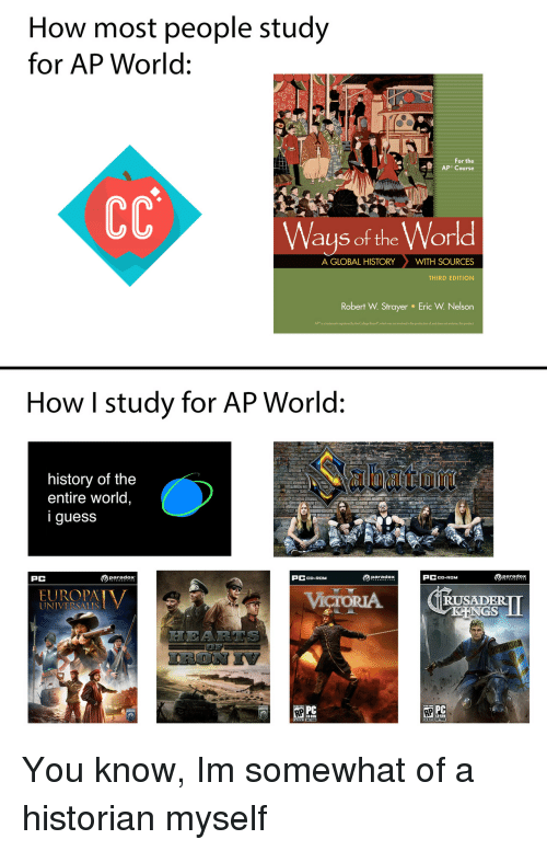 "endorse: How most people study  for AP World:  For the  Ways of the World  A GLOBAL HISTORYWITH SOURCES  THIRD EDITION  Robert W. Strayer  Eric W. Nelson  APr is a trademark registered by the College Board""which was not ivolved in the production ol, and does not endorse, this product  How I study for AP World:  history of the  entire world,  iguess  PC  paradox  PCCD-ROM  paradox  PCCD-ROM  RUSADER  UNIVERSALIS  PC You know, Im somewhat of a historian myself"