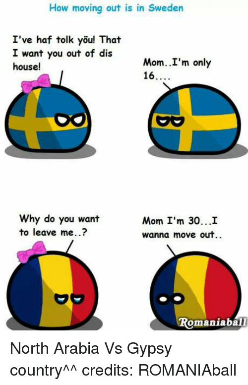 Dank, Moms, and House: How moving out is in Sweden  I've haf tolk you! That  I want you out of dis  Mom..I'm only  house!  16  Why do you want  Mom I'm 30...I  to leave me.  Wanna move out.  omaniabali North Arabia Vs Gypsy country^^ credits: ROMANIAball