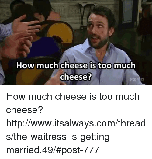 Memes, Too Much, and Http: How much cheese is too  much  cheese? How much cheese is too much cheese? http://www.itsalways.com/threads/the-waitress-is-getting-married.49/#post-777