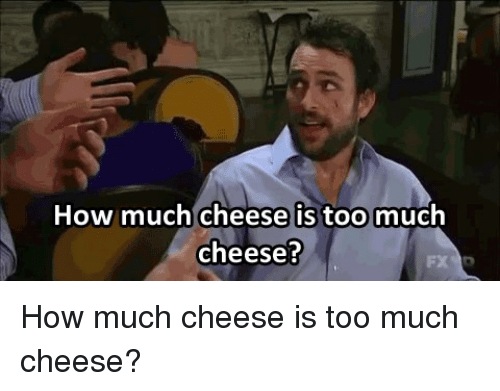 Memes, Too Much, and 🤖: How much cheese is too  much  cheese? How much cheese is too much cheese?