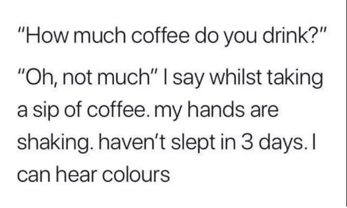"""sip: """"How much coffee do you drink?""""  """"Oh, not much"""" I say whilst taking  a sip of coffee. my hands are  shaking. haven't slept in 3 days. I  can hear colours"""