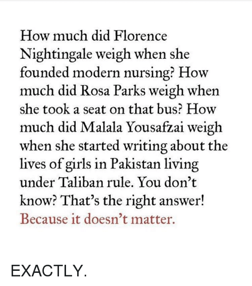 Talibanned: How much did Florence  Nightingale weigh when she  founded modern nursing? How  much did Rosa Parks weigh when  she took a seat on that bus? How  much did  Malala Yousa  weigh  when she started writing about the  lives of girls in Pakistan living  under Taliban rule. You don't  know? That's the right answer!  Because it doesn't matter. EXACTLY.
