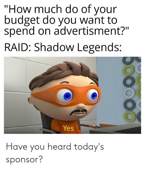 """Advertisment: """"How much do of your  budget do you want to  spend on advertisment?""""  RAID: Shadow Legends:  Yes Have you heard today's sponsor?"""