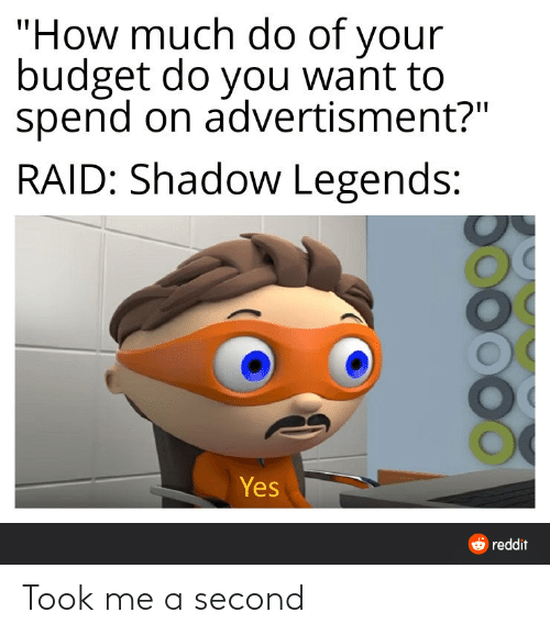 """Advertisment: """"How much do of your  budget do you want to  spend on advertisment?""""  RAID: Shadow Legends:  Yes  6 reddit Took me a second"""