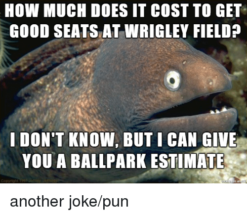 joke pun: HOW MUCH DOES IT COST TO GET  GOOD SEATS AT WRIGLEY FIELD?  I DON'T KNOW, BUT I CAN GIVE  YOU A BALLPARK ESTIMATE another joke/pun