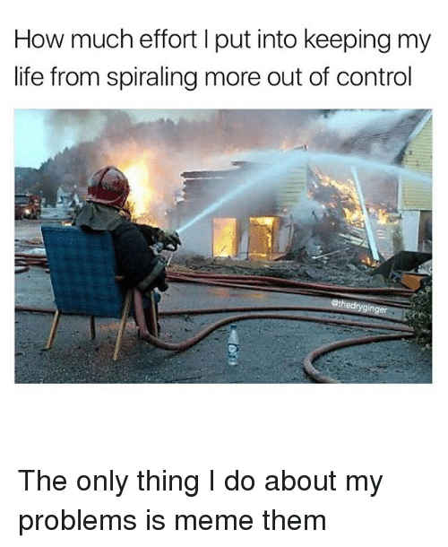 Life, Meme, and Memes: How much effort I put into keeping my  life from spiraling more out of control  ethedrygin The only thing I do about my problems is meme them