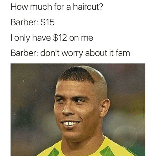 Barber, Fam, and Funny: How much for a haircut?  Barber: $15  I only have $12 on me  Barber: don't worry about it fam