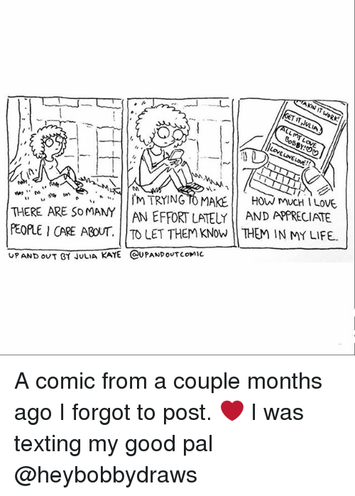 Life, Memes, and Texting: How mucH ILOVE.  THERE ARE SO MANY AN EFFORT LATELY AND APPRECIATE  PEof I CARE ABOUT. TO LET THEM KNow THEM IN MY LIFE.  UP AND OUT BY JULIA KAYE (CAUPANDOUT comic A comic from a couple months ago I forgot to post. ❤ I was texting my good pal @heybobbydraws