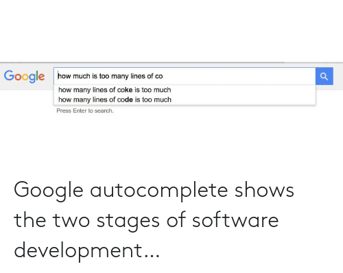 enter: how much is too many lines of co  Google  how many lines of coke is too much  how many lines of code is too much  Press Enter to search. Google autocomplete shows the two stages of software development…