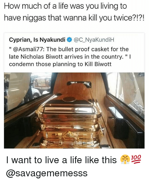 """Bulletted: How much of a life was you living to  have niggas that wanna kill you twice?!?!  Cyprian, Is Nyakundi @C_NyaKundiH  """" @Asmali77: The bullet proof casket for the  late Nicholas Biwott arrives in the country.""""I  condemn those planning to Kill Biwott  飞 I want to live a life like this 😤💯 @savagememesss"""