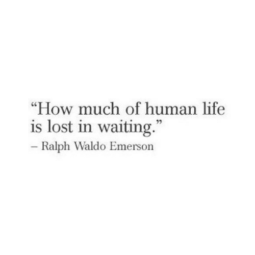 """ralph: """"How much of human life  is lost in waiting  73  Ralph Waldo Emerson"""