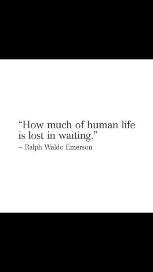 """ralph: """"How much of human life  is lost in waiting.""""  Ralph Waldo Emerson"""