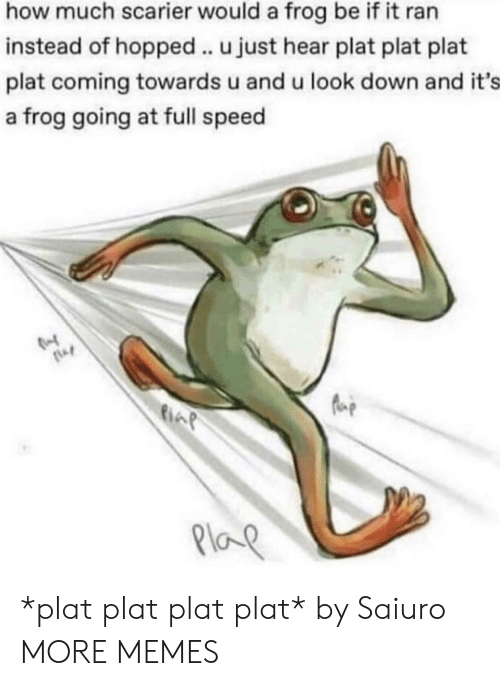 look down: how much scarier would a frog be if it ran  instead of hopped .. u just hear plat plat plat  plat coming towards u and u look down and it's  a frog going at full speed  Plap *plat plat plat plat* by Saiuro MORE MEMES