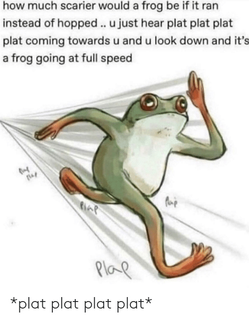 look down: how much scarier would a frog be if it ran  instead of hopped .. u just hear plat plat plat  plat coming towards u and u look down and it's  a frog going at full speed  Plap *plat plat plat plat*